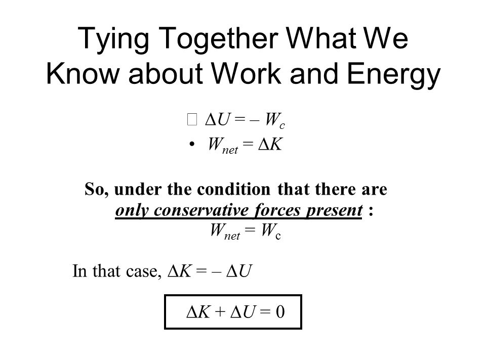 Tying Together What We Know about Work and Energy  U = – W c W net =  K So, under the condition that there are only conservative forces present : W net = W c In that case,  K = –  U  K +  U = 0