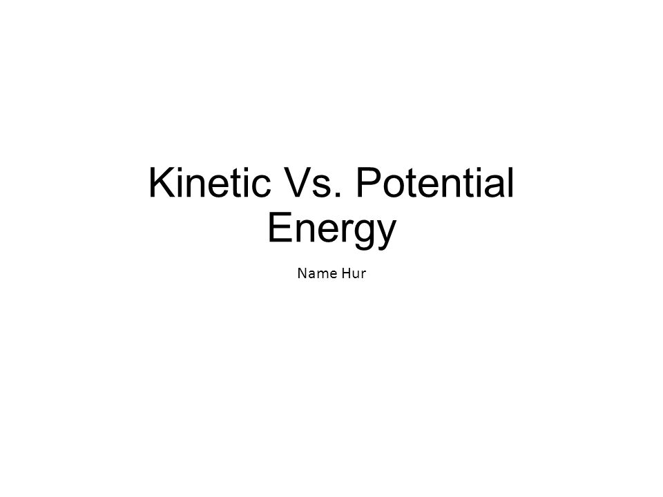 Kinetic Vs. Potential Energy Name Hur