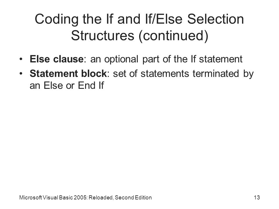Microsoft Visual Basic 2005: Reloaded, Second Edition13 Coding the If and If/Else Selection Structures (continued) Else clause: an optional part of the If statement Statement block: set of statements terminated by an Else or End If