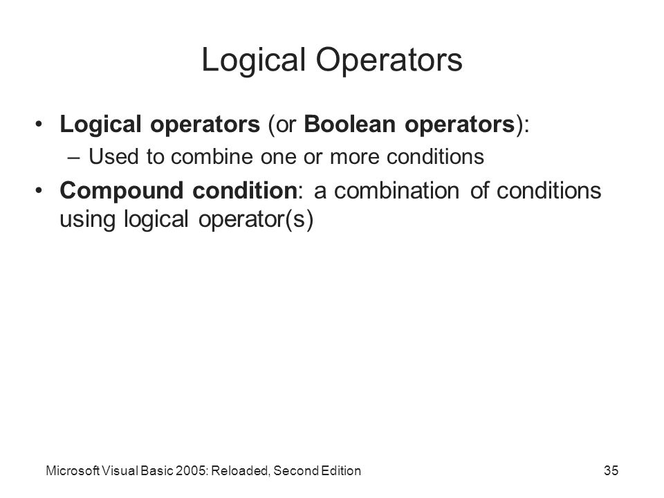 Microsoft Visual Basic 2005: Reloaded, Second Edition35 Logical Operators Logical operators (or Boolean operators): –Used to combine one or more conditions Compound condition: a combination of conditions using logical operator(s)