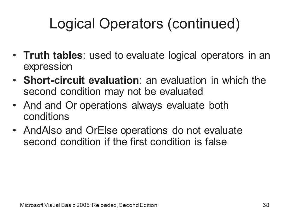Microsoft Visual Basic 2005: Reloaded, Second Edition38 Logical Operators (continued) Truth tables: used to evaluate logical operators in an expression Short-circuit evaluation: an evaluation in which the second condition may not be evaluated And and Or operations always evaluate both conditions AndAlso and OrElse operations do not evaluate second condition if the first condition is false
