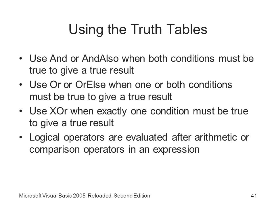Microsoft Visual Basic 2005: Reloaded, Second Edition41 Using the Truth Tables Use And or AndAlso when both conditions must be true to give a true result Use Or or OrElse when one or both conditions must be true to give a true result Use XOr when exactly one condition must be true to give a true result Logical operators are evaluated after arithmetic or comparison operators in an expression