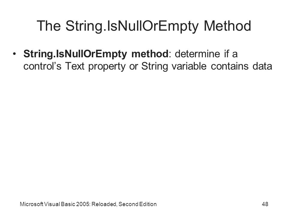 Microsoft Visual Basic 2005: Reloaded, Second Edition48 The String.IsNullOrEmpty Method String.IsNullOrEmpty method: determine if a control's Text property or String variable contains data