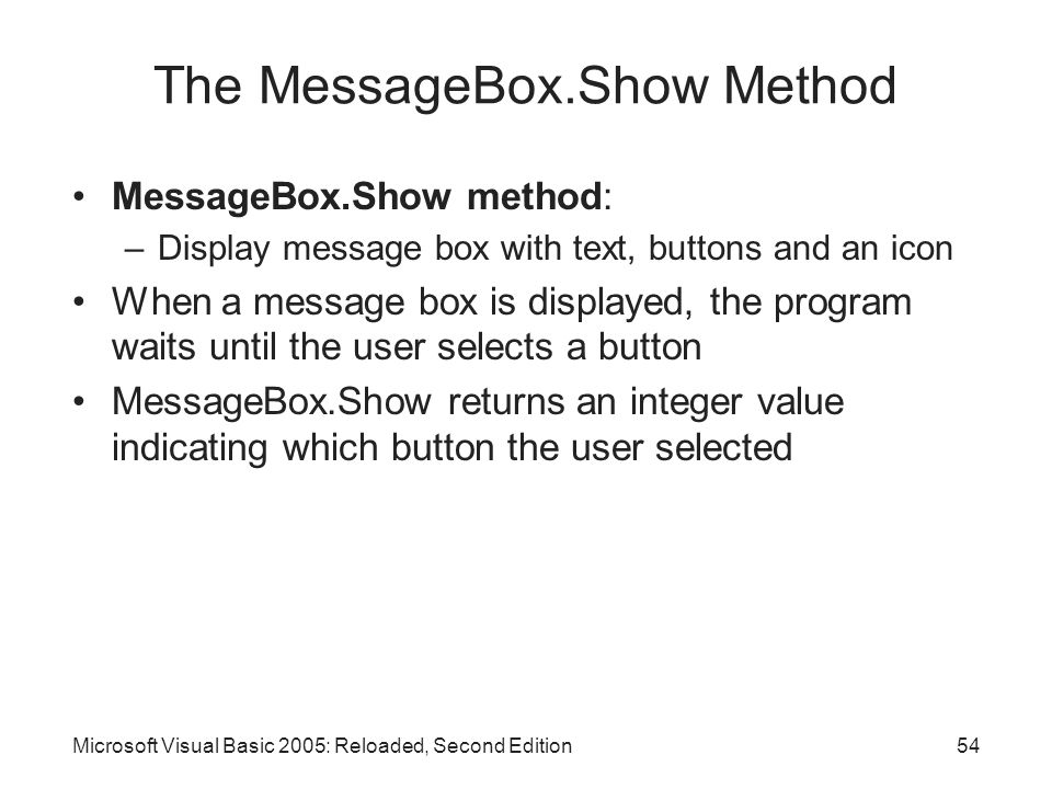 Microsoft Visual Basic 2005: Reloaded, Second Edition54 The MessageBox.Show Method MessageBox.Show method: –Display message box with text, buttons and an icon When a message box is displayed, the program waits until the user selects a button MessageBox.Show returns an integer value indicating which button the user selected