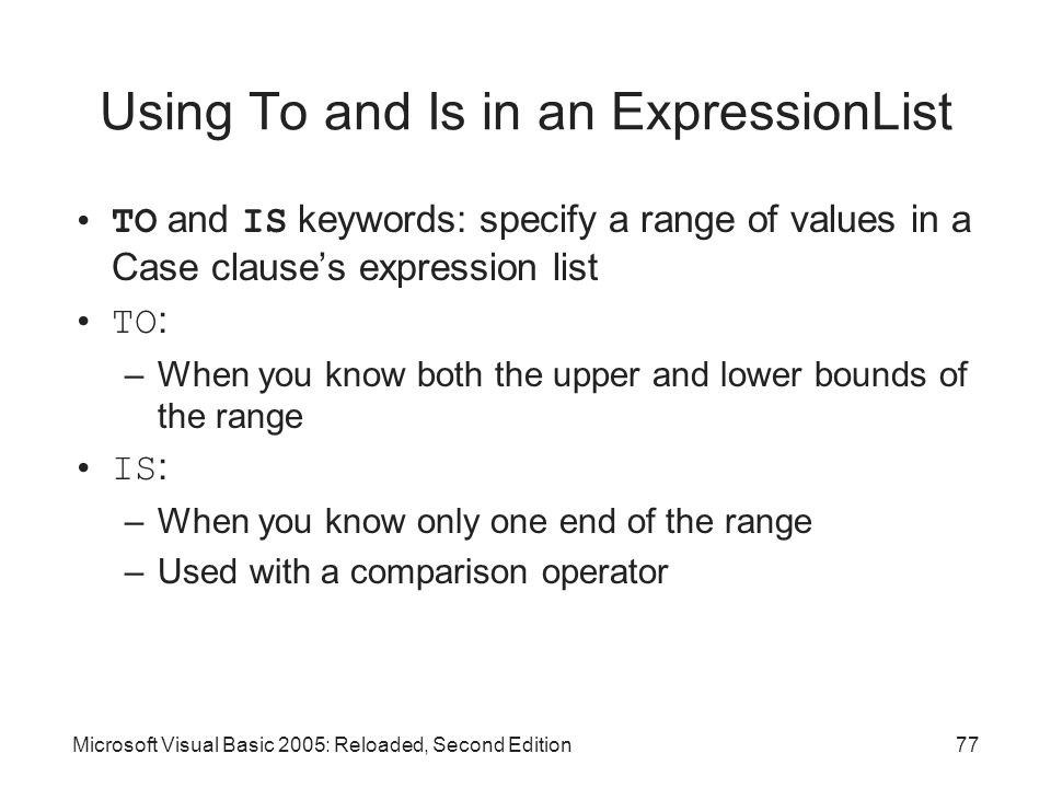 Microsoft Visual Basic 2005: Reloaded, Second Edition77 Using To and Is in an ExpressionList TO and IS keywords: specify a range of values in a Case clause's expression list TO : –When you know both the upper and lower bounds of the range IS : –When you know only one end of the range –Used with a comparison operator
