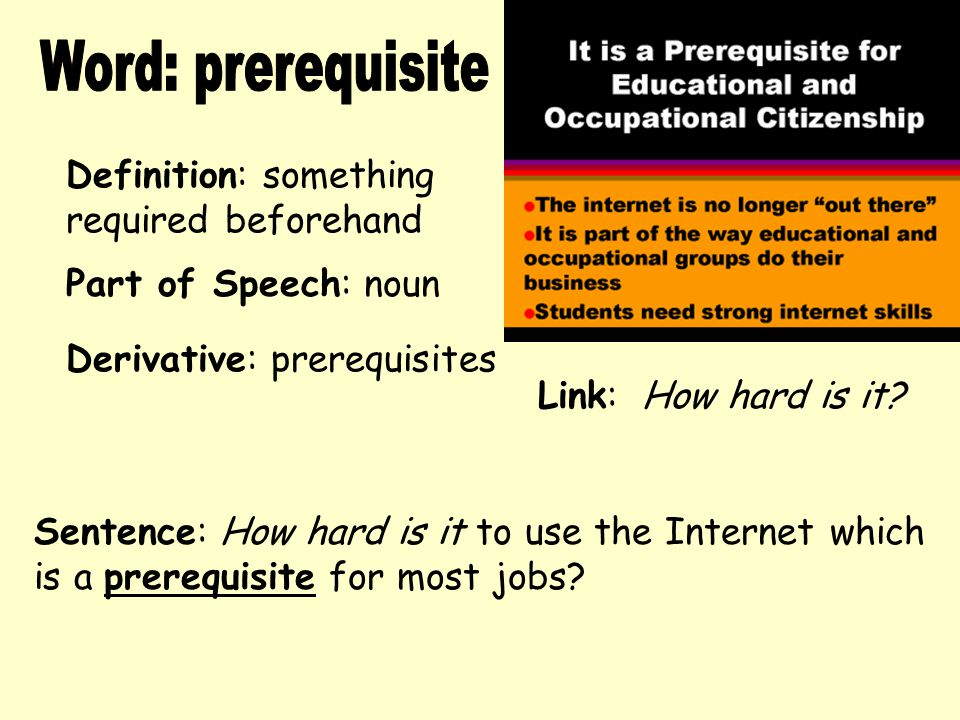 Definition: something required beforehand Derivative: prerequisites Sentence: How hard is it to use the Internet which is a prerequisite for most jobs.
