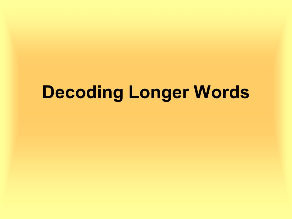 Decoding Long Words To decode a long word you should first decide where each syllable ends.