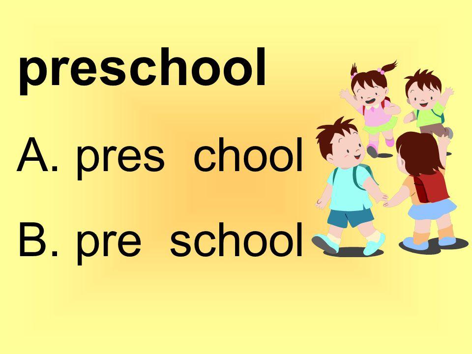 preschool A. pres chool B. pre school