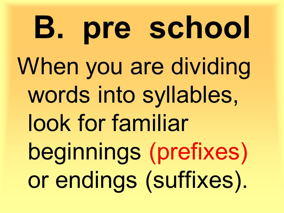 When you are dividing words into syllables, look for familiar beginnings (prefixes) or endings (suffixes).