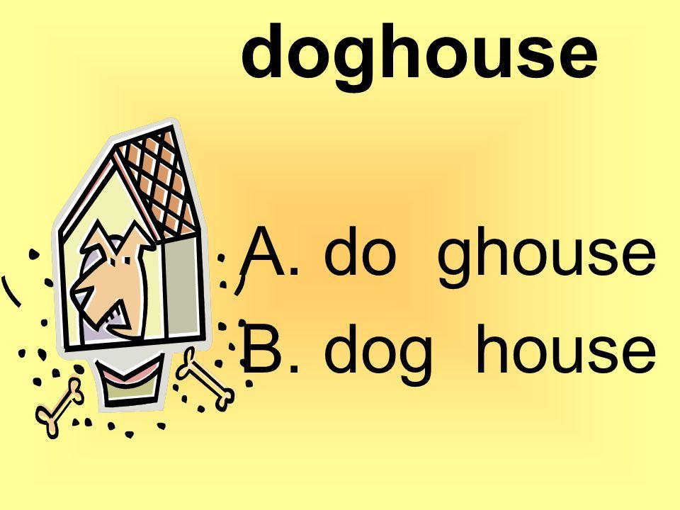 doghouse A. do ghouse B. dog house