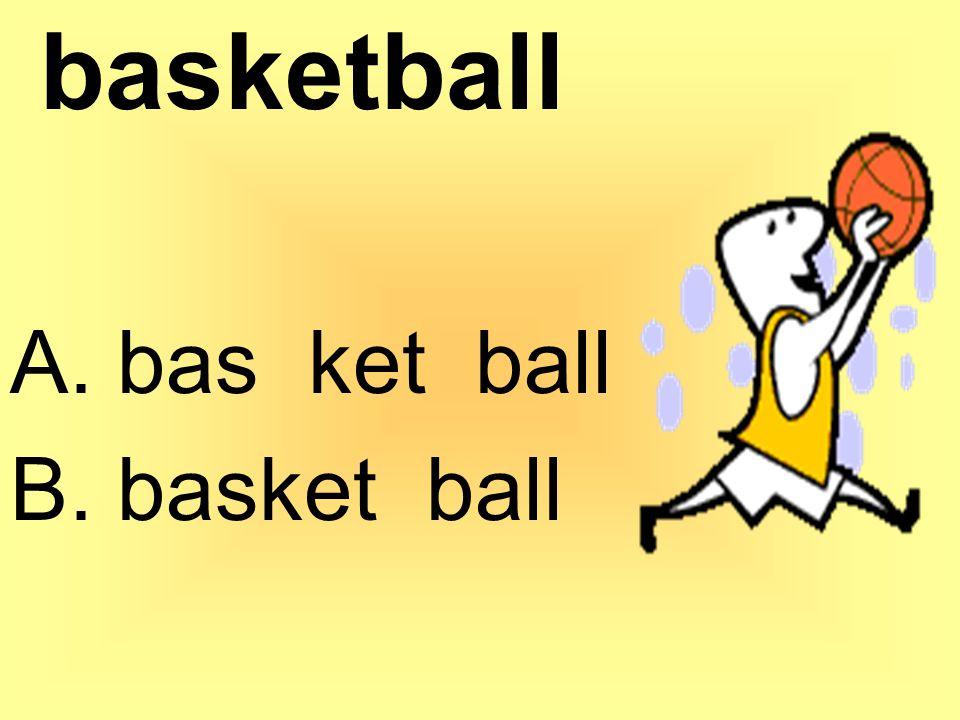 basketball A. bas ket ball B. basket ball