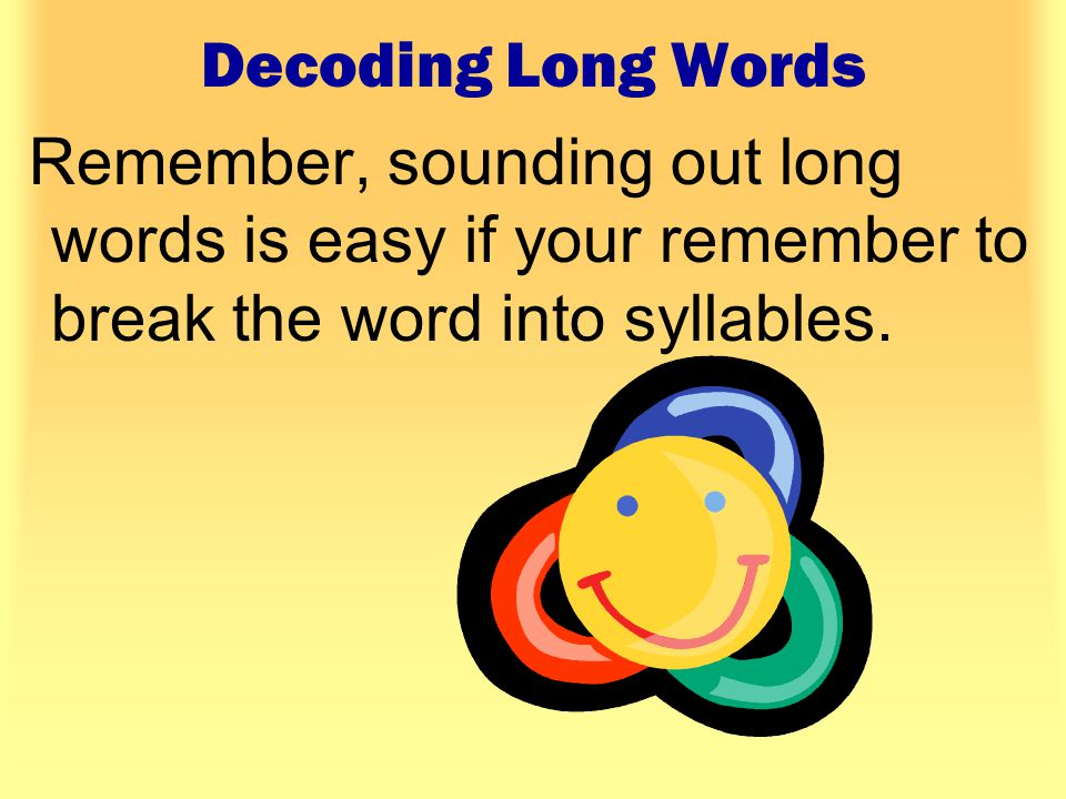 Decoding Long Words Remember, sounding out long words is easy if your remember to break the word into syllables.
