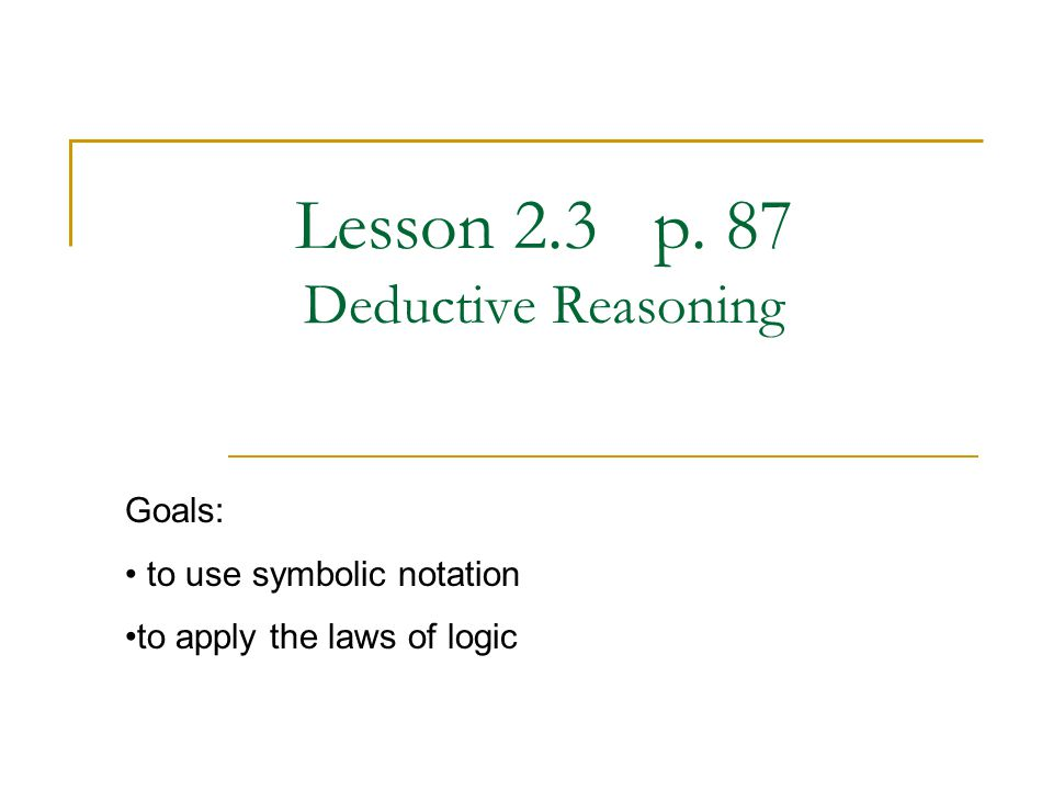Lesson 2.3 p. 87 Deductive Reasoning Goals: to use symbolic notation to apply the laws of logic