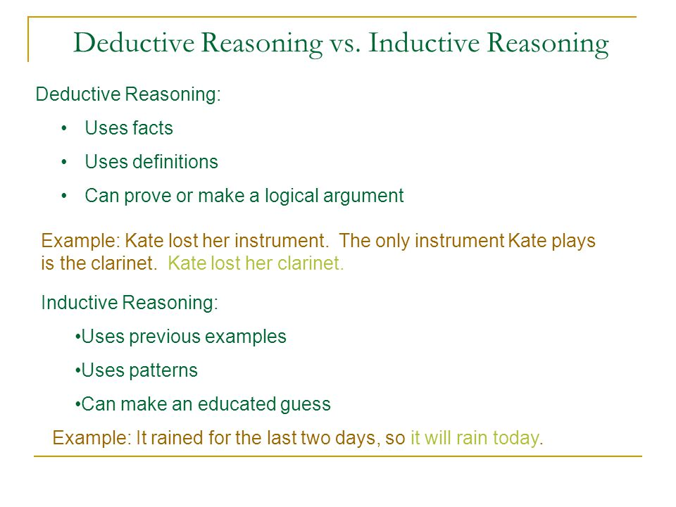Deductive Reasoning vs. Inductive Reasoning Inductive Reasoning: Uses previous examples Uses patterns Can make an educated guess Example: Kate lost he