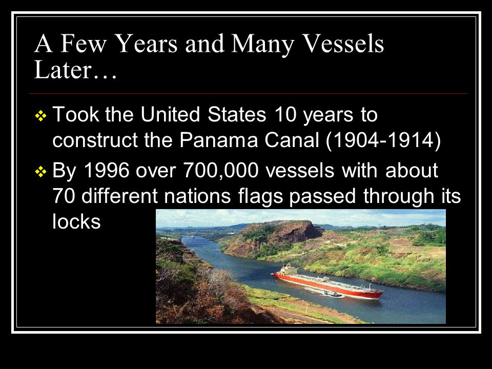 A Few Years and Many Vessels Later…  Took the United States 10 years to construct the Panama Canal (1904-1914)  By 1996 over 700,000 vessels with ab