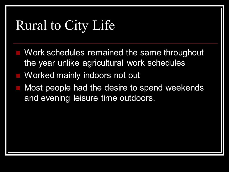 Rural to City Life Work schedules remained the same throughout the year unlike agricultural work schedules Worked mainly indoors not out Most people h