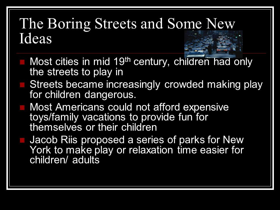 The Boring Streets and Some New Ideas Most cities in mid 19 th century, children had only the streets to play in Streets became increasingly crowded m