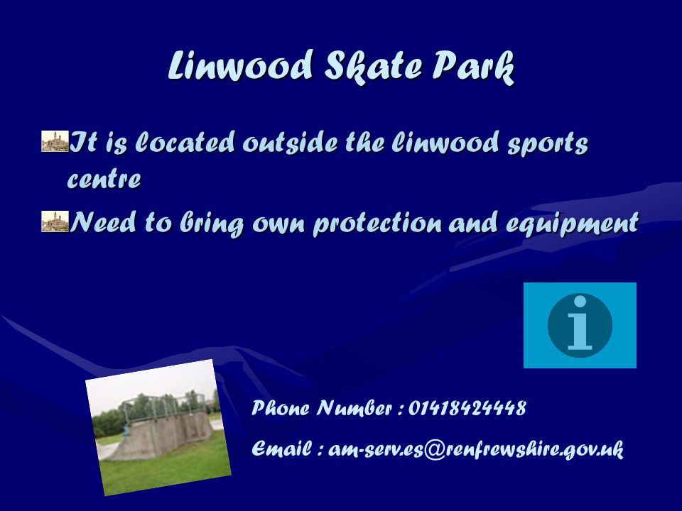 Linwood Skate Park It is located outside the linwood sports centre Need to bring own protection and equipment Phone Number : 01418424448 Email : am-serv.es@renfrewshire.gov.uk