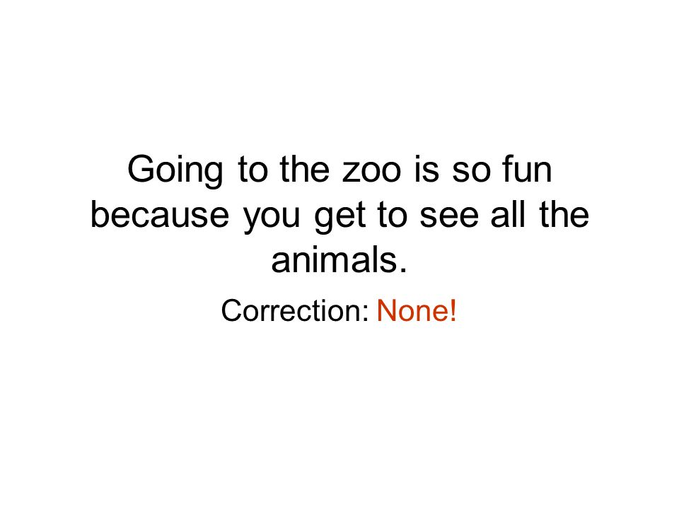 Going to the zoo is so fun because you get to see all the animals. Correction: None!