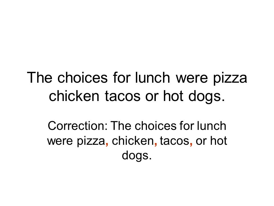 The choices for lunch were pizza chicken tacos or hot dogs.