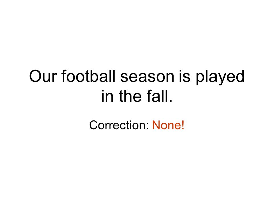 Our football season is played in the fall. Correction: None!