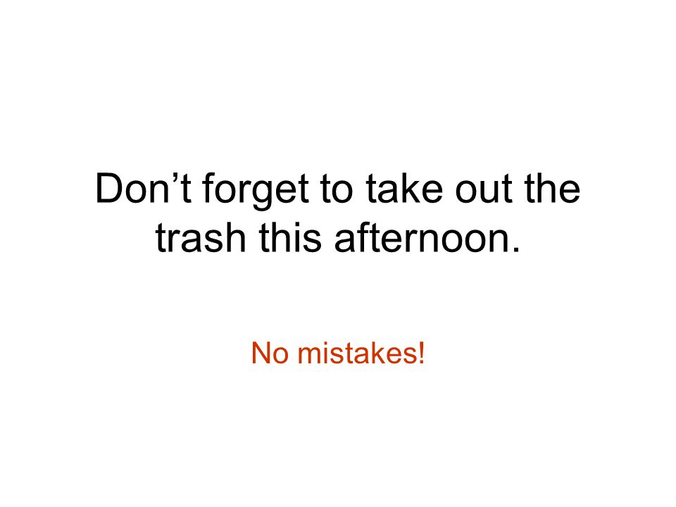 Don't forget to take out the trash this afternoon. No mistakes!