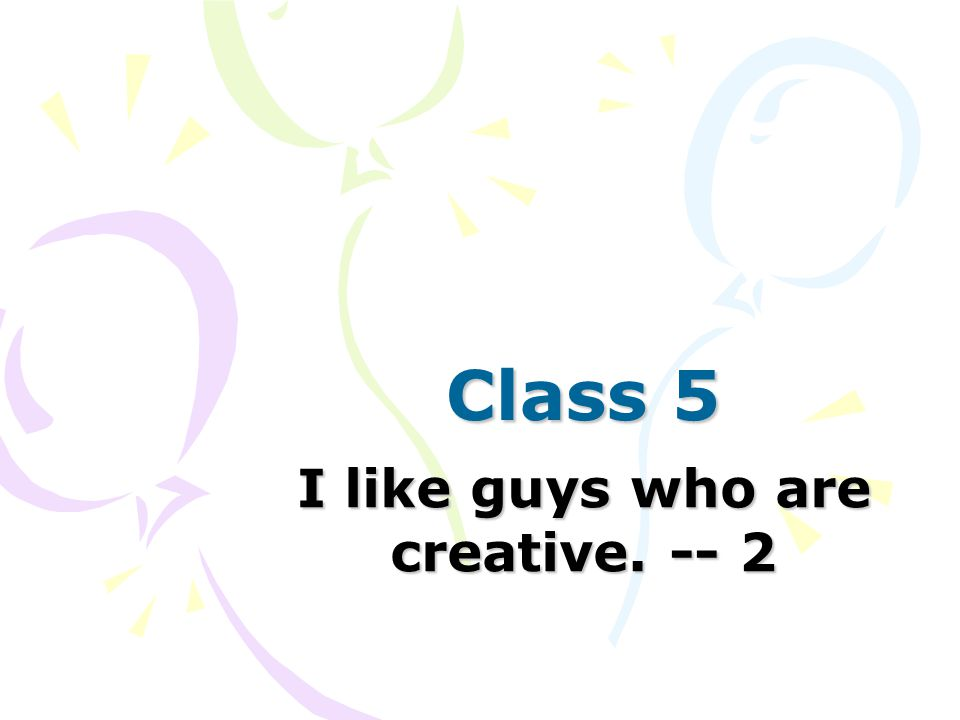 Class 5 I like guys who are creative. -- 2