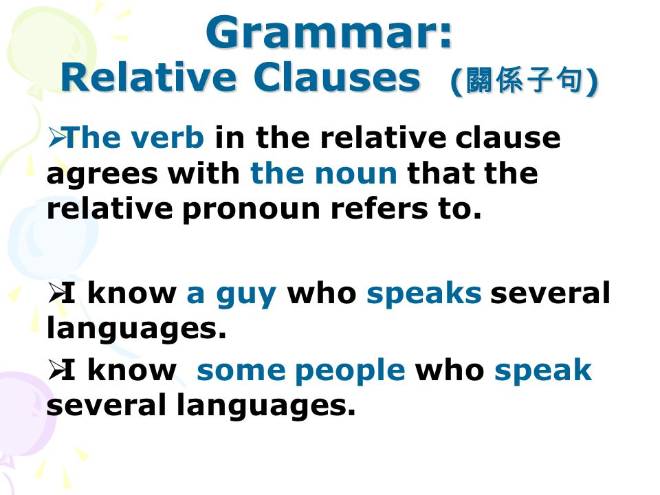Grammar: Relative Clauses ( 關係子句 )  The verb in the relative clause agrees with the noun that the relative pronoun refers to.