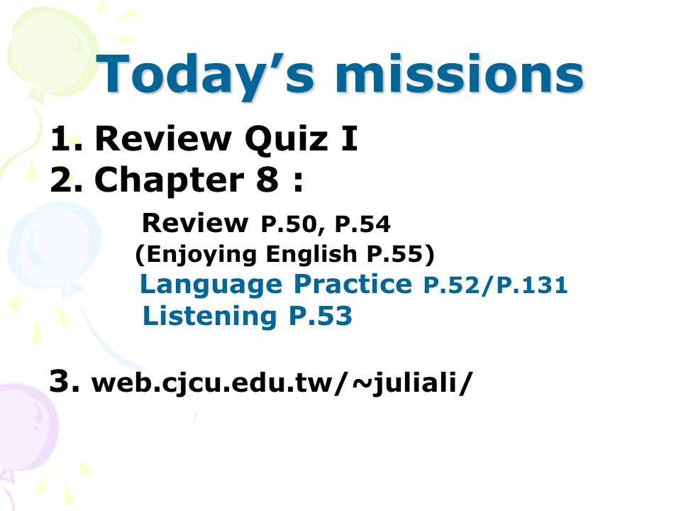 Today's missions 1.Review Quiz I 2.Chapter 8 : Review P.50, P.54 (Enjoying English P.55) Language Practice P.52/P.131 Listening P.53 3.