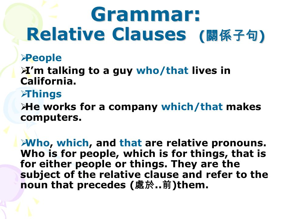 Grammar: Relative Clauses ( 關係子句 )  People  I'm talking to a guy who/that lives in California.