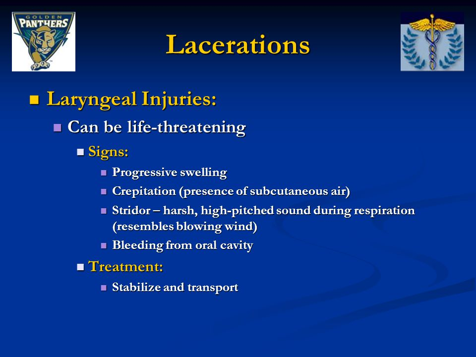 Lacerations Laryngeal Injuries: Laryngeal Injuries: Can be life-threatening Can be life-threatening Signs: Signs: Progressive swelling Progressive swelling Crepitation (presence of subcutaneous air) Crepitation (presence of subcutaneous air) Stridor – harsh, high-pitched sound during respiration (resembles blowing wind) Stridor – harsh, high-pitched sound during respiration (resembles blowing wind) Bleeding from oral cavity Bleeding from oral cavity Treatment: Treatment: Stabilize and transport Stabilize and transport
