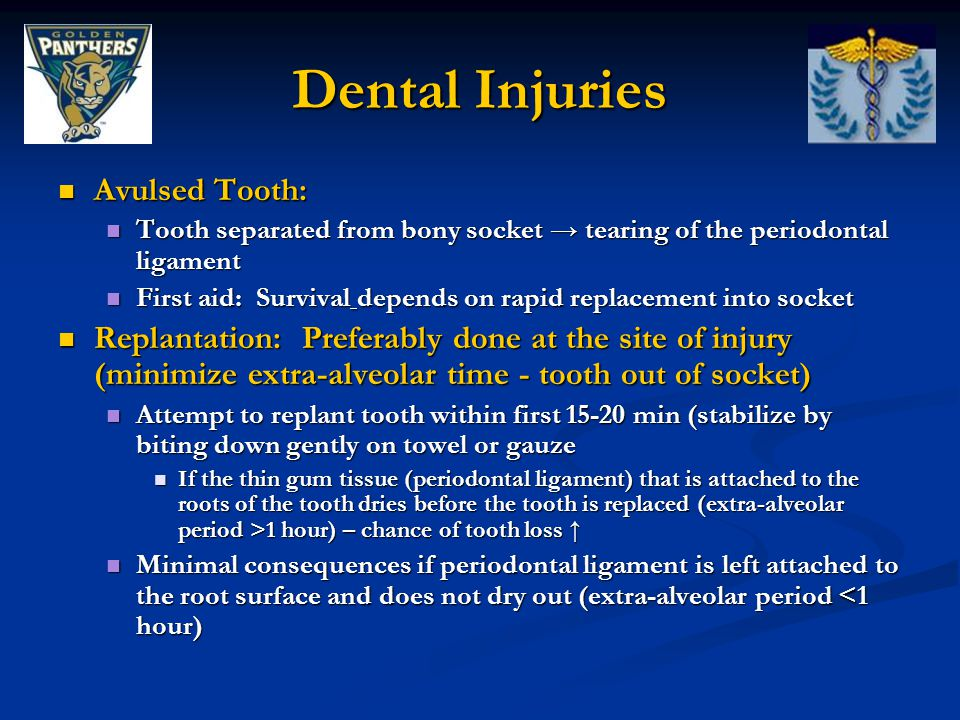 Dental Injuries Avulsed Tooth: Avulsed Tooth: Tooth separated from bony socket → tearing of the periodontal ligament Tooth separated from bony socket → tearing of the periodontal ligament First aid: Survival depends on rapid replacement into socket First aid: Survival depends on rapid replacement into socket Replantation: Preferably done at the site of injury (minimize extra-alveolar time - tooth out of socket) Replantation: Preferably done at the site of injury (minimize extra-alveolar time - tooth out of socket) Attempt to replant tooth within first 15-20 min (stabilize by biting down gently on towel or gauze Attempt to replant tooth within first 15-20 min (stabilize by biting down gently on towel or gauze If the thin gum tissue (periodontal ligament) that is attached to the roots of the tooth dries before the tooth is replaced (extra-alveolar period >1 hour) – chance of tooth loss ↑ If the thin gum tissue (periodontal ligament) that is attached to the roots of the tooth dries before the tooth is replaced (extra-alveolar period >1 hour) – chance of tooth loss ↑ Minimal consequences if periodontal ligament is left attached to the root surface and does not dry out (extra-alveolar period <1 hour) Minimal consequences if periodontal ligament is left attached to the root surface and does not dry out (extra-alveolar period <1 hour)