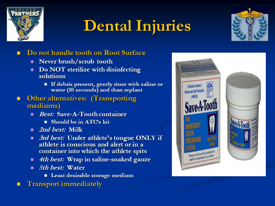 Dental Injuries Do not handle tooth on Root Surface Do not handle tooth on Root Surface Never brush/scrub tooth Never brush/scrub tooth Do NOT sterilize with disinfecting solutions Do NOT sterilize with disinfecting solutions If debris present, gently rinse with saline or water (10 seconds) and than replant If debris present, gently rinse with saline or water (10 seconds) and than replant Other alternatives: (Transporting mediums) Other alternatives: (Transporting mediums) Best: Save-A-Tooth container Best: Save-A-Tooth container Should be in ATC's kit Should be in ATC's kit 2nd best: Milk 2nd best: Milk 3rd best: Under athlete s tongue ONLY if athlete is conscious and alert or in a container into which the athlete spits 3rd best: Under athlete s tongue ONLY if athlete is conscious and alert or in a container into which the athlete spits 4th best: Wrap in saline-soaked gauze 4th best: Wrap in saline-soaked gauze 5th best: Water 5th best: Water Least desirable storage medium Least desirable storage medium Transport immediately Transport immediately