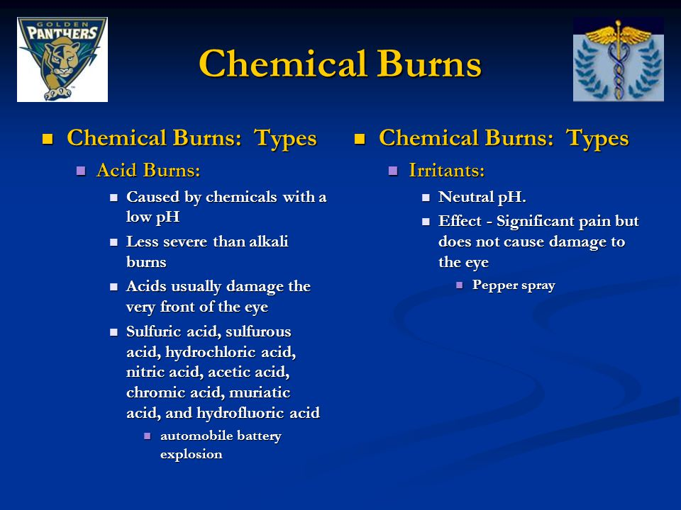 Chemical Burns Chemical Burns: Types Chemical Burns: Types Acid Burns: Acid Burns: Caused by chemicals with a low pH Caused by chemicals with a low pH Less severe than alkali burns Less severe than alkali burns Acids usually damage the very front of the eye Acids usually damage the very front of the eye Sulfuric acid, sulfurous acid, hydrochloric acid, nitric acid, acetic acid, chromic acid, muriatic acid, and hydrofluoric acid Sulfuric acid, sulfurous acid, hydrochloric acid, nitric acid, acetic acid, chromic acid, muriatic acid, and hydrofluoric acid automobile battery explosion automobile battery explosion Chemical Burns: Types Irritants: Neutral pH.