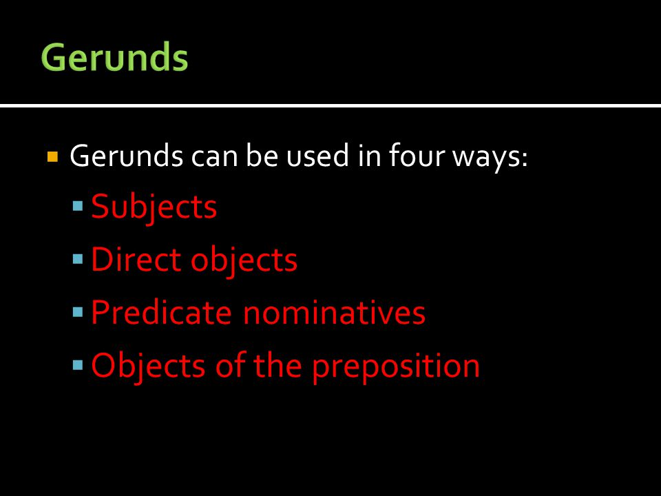  Gerunds can be used in four ways:  Subjects  Direct objects  Predicate nominatives  Objects of the preposition