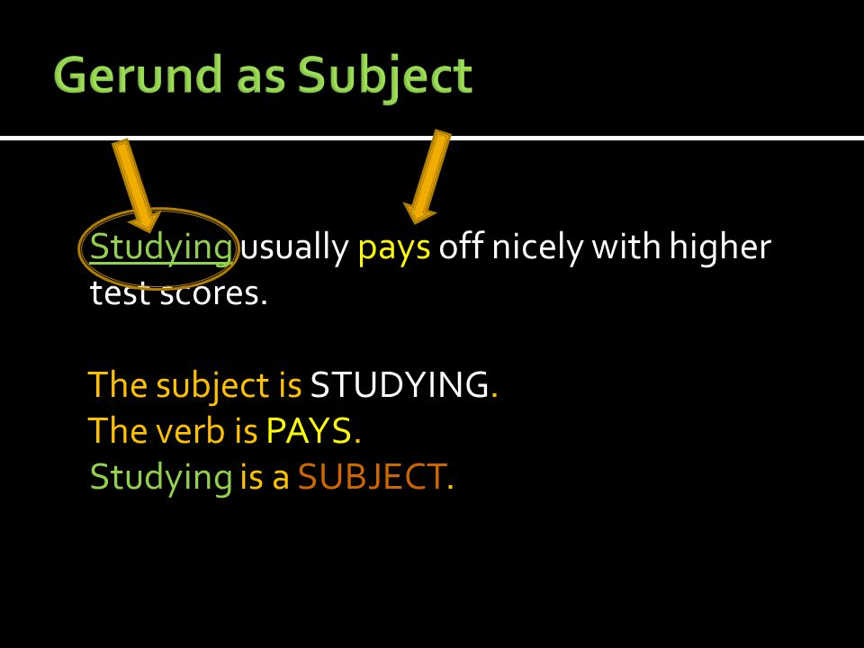 Studying usually pays off nicely with higher test scores. The subject is STUDYING. The verb is PAYS. Studying is a SUBJECT.