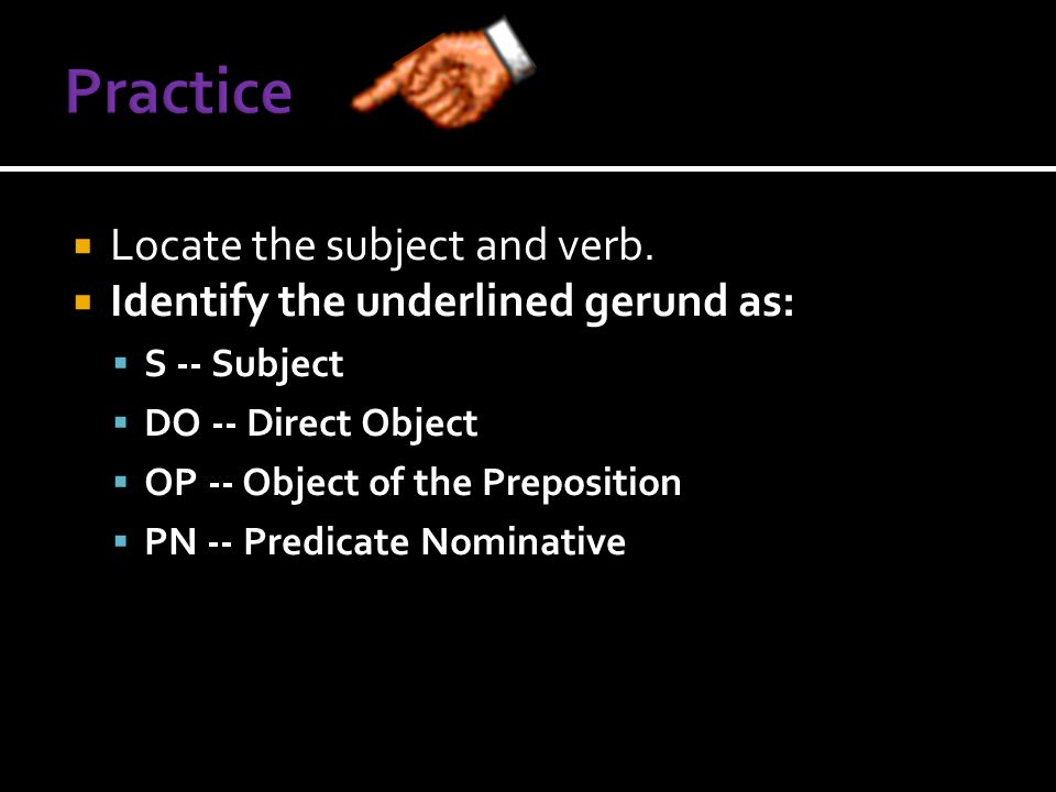  Locate the subject and verb.  Identify the underlined gerund as:  S -- Subject  DO -- Direct Object  OP -- Object of the Preposition  PN -- Pre