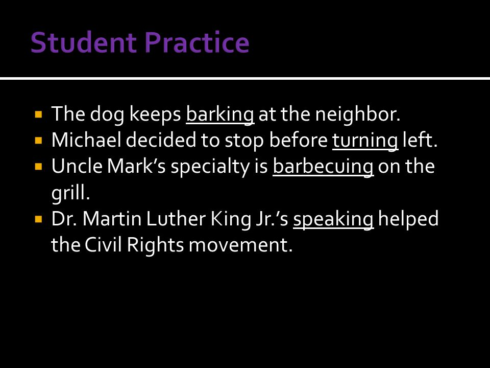  The dog keeps barking at the neighbor.  Michael decided to stop before turning left.  Uncle Mark's specialty is barbecuing on the grill.  Dr. Mar
