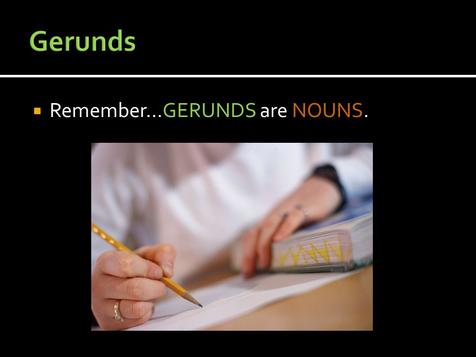  Remember…GERUNDS are NOUNS.