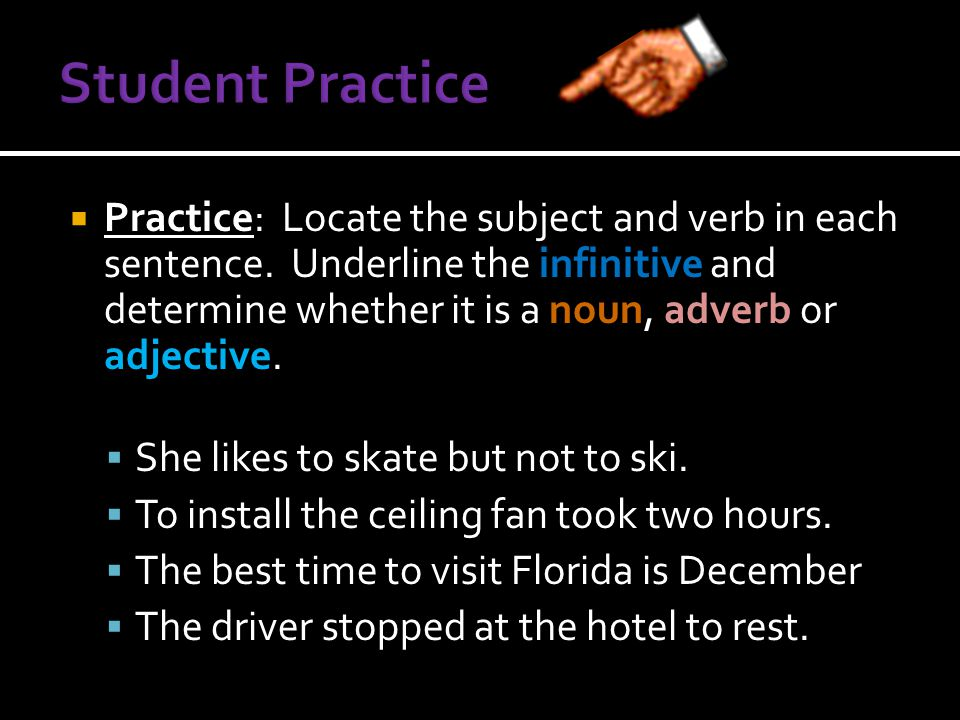  Practice: Locate the subject and verb in each sentence. Underline the infinitive and determine whether it is a noun, adverb or adjective.  She like