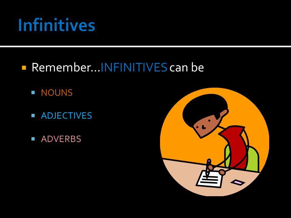  Remember…INFINITIVES can be  NOUNS  ADJECTIVES  ADVERBS