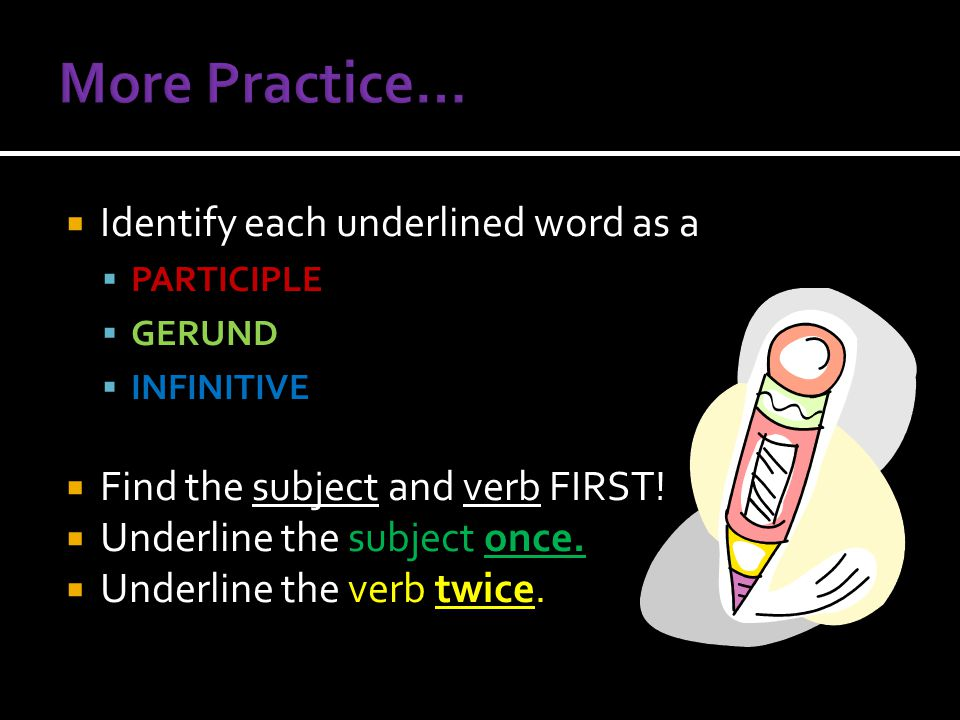  Identify each underlined word as a  PARTICIPLE  GERUND  INFINITIVE  Find the subject and verb FIRST!  Underline the subject once.  Underline t