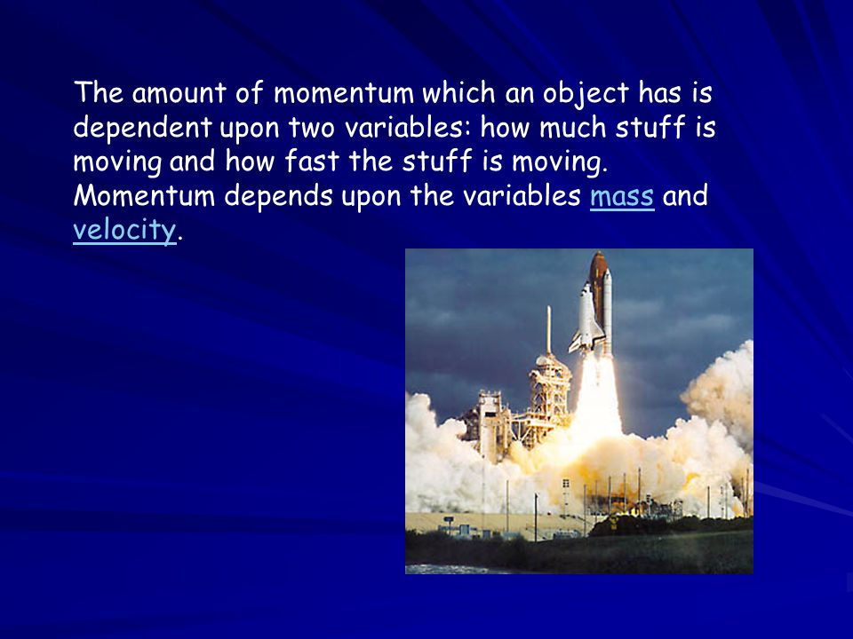 The amount of momentum which an object has is dependent upon two variables: how much stuff is moving and how fast the stuff is moving.