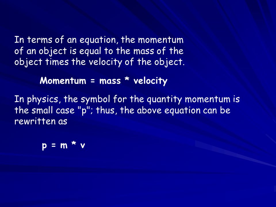 In terms of an equation, the momentum of an object is equal to the mass of the object times the velocity of the object.