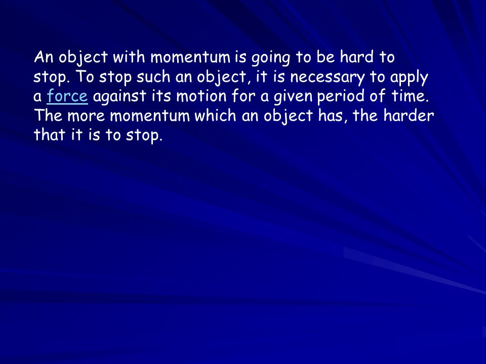 Thus, it would require a greater amount of force or a longer amount of time (or both) to bring an object with more momentum to a halt.