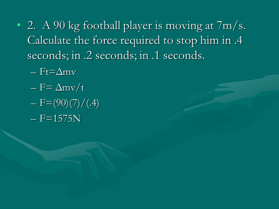 2. A 90 kg football player is moving at 7m/s. Calculate the force required to stop him in.4 seconds; in.2 seconds; in.1 seconds.2. A 90 kg football pl