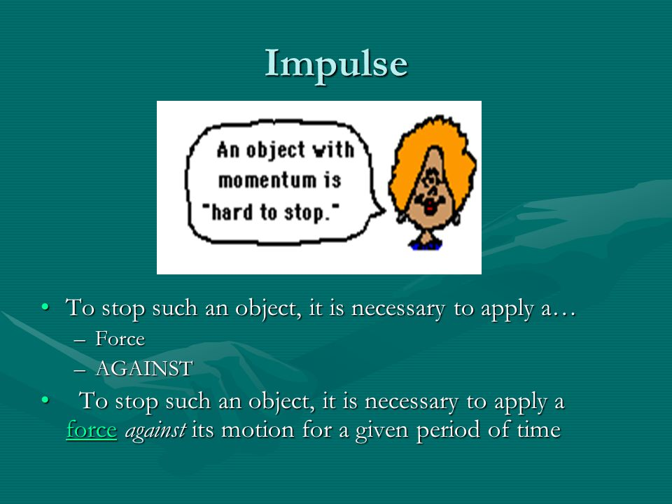 Impulse To stop such an object, it is necessary to apply a…To stop such an object, it is necessary to apply a… –Force –AGAINST To stop such an object,