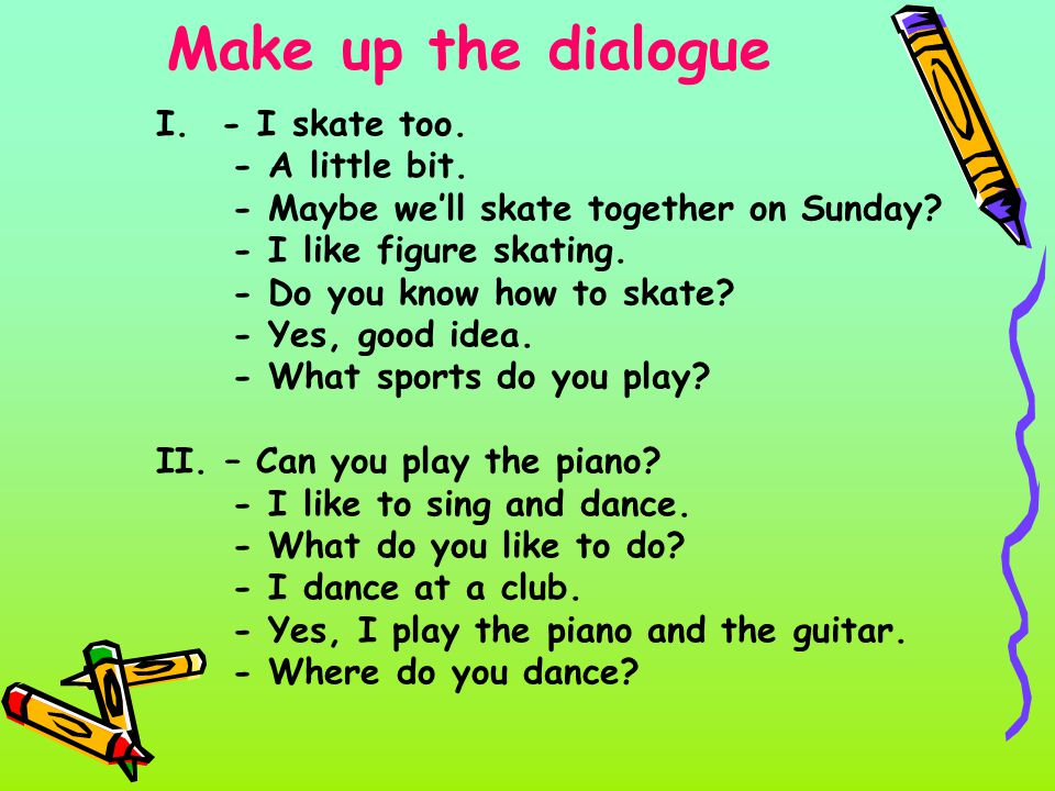 Make up the dialogue I.- I skate too. - A little bit.