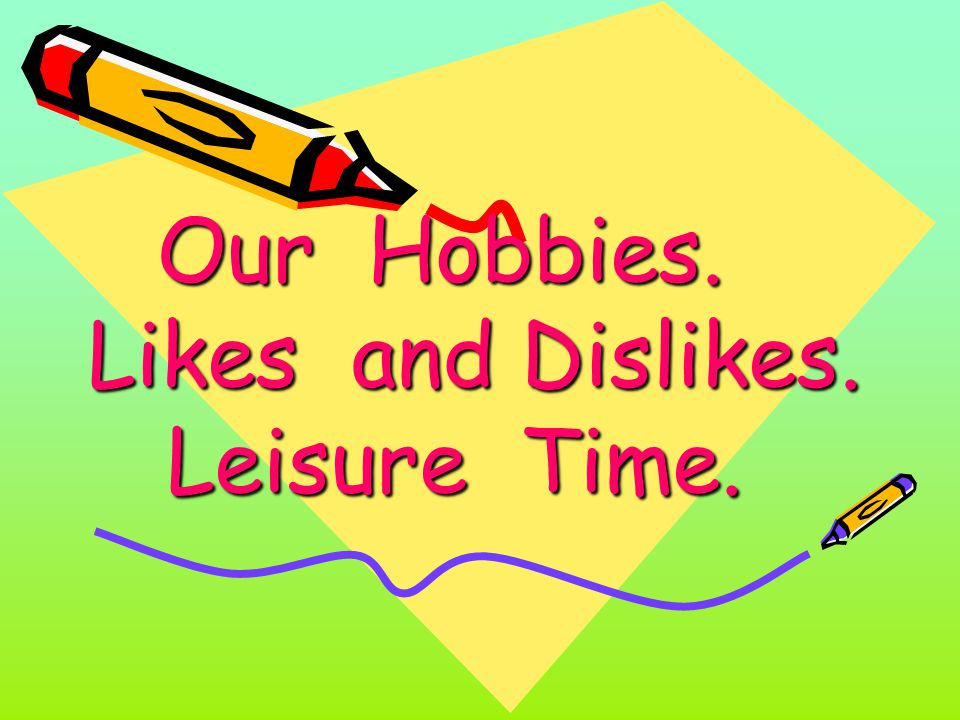 Our Hobbies. Likes and Dislikes. Leisure Time. Our Hobbies. Likes and Dislikes. Leisure Time.