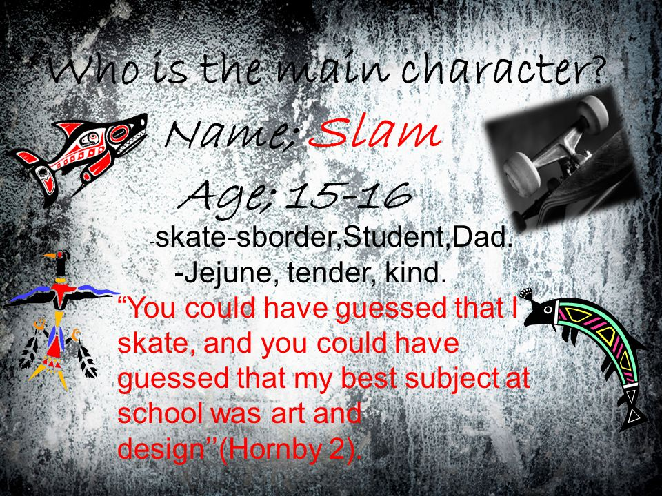 Who is the main character. Name; Slam Age; 15-16 - skate-sborder,Student,Dad.